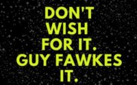 DON'T WISH FOR IT. GUY FAWKES IT.