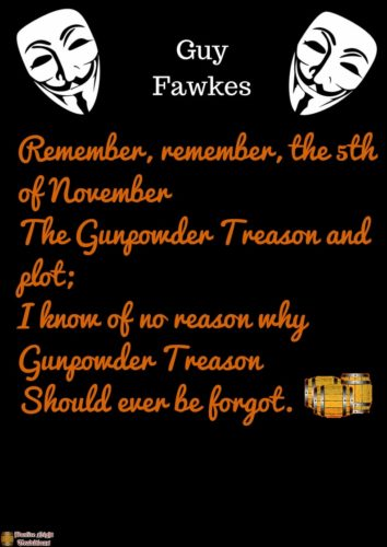Remember, remember the fifth of November, Gunpowder treason and plot. We see no reason Why gunpowder treason Should ever be forgot!